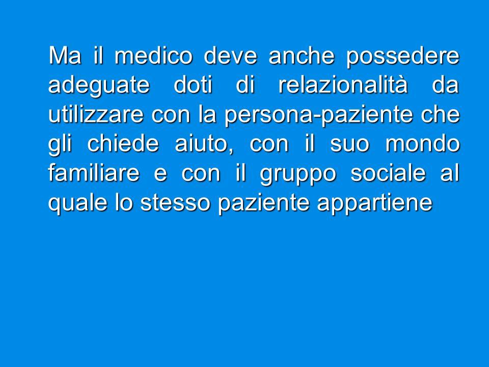 Ma il medico deve anche possedere adeguate doti di relazionalità da utilizzare con la persona-paziente che gli chiede aiuto, con il suo mondo familiare e con il gruppo sociale al quale lo stesso paziente appartiene