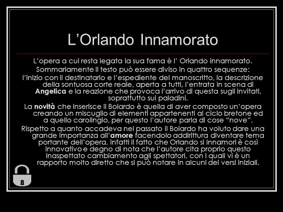 L'Orlando Innamorato L'opera a cui resta legata la sua fama è l' Orlando innamorato. Sommariamente il testo può essere diviso in quattro sequenze: