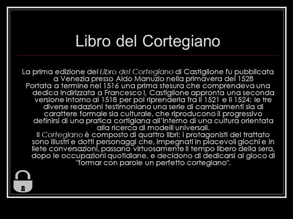 Libro del Cortegiano La prima edizione del Libro del Cortegiano di Castiglione fu pubblicata a Venezia presso Aldo Manuzio nella primavera del 1528.