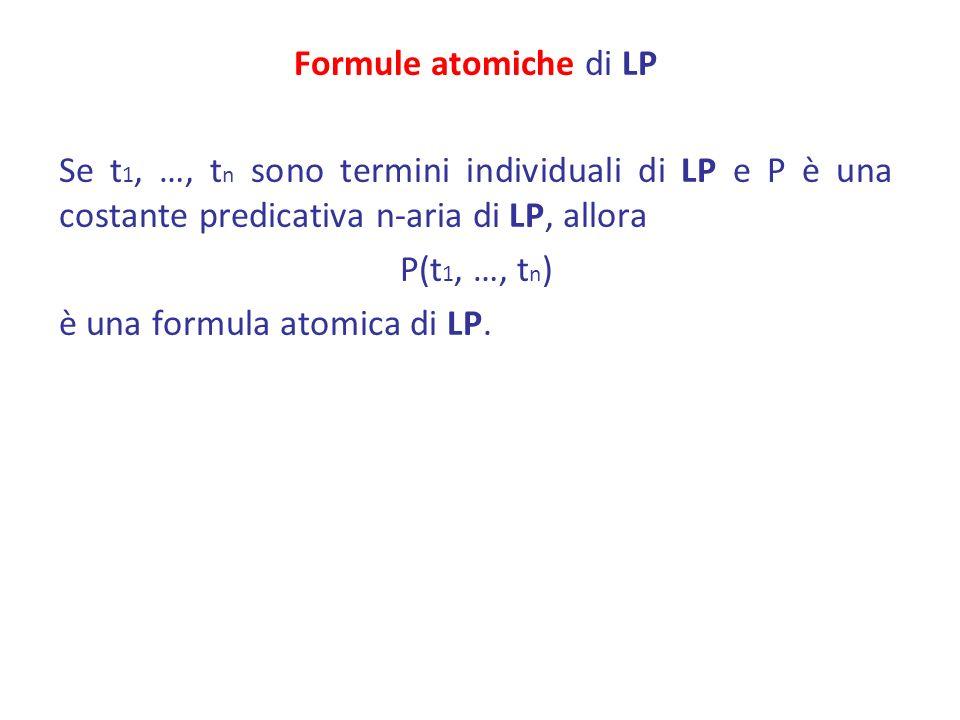 Formule atomiche di LP Se t1, …, tn sono termini individuali di LP e P è una costante predicativa n-aria di LP, allora P(t1, …, tn) è una formula atomica di LP.