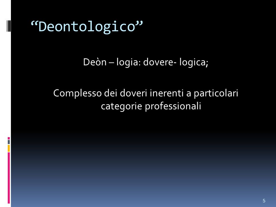 Deontologico Deòn – logia: dovere- logica; Complesso dei doveri inerenti a particolari categorie professionali
