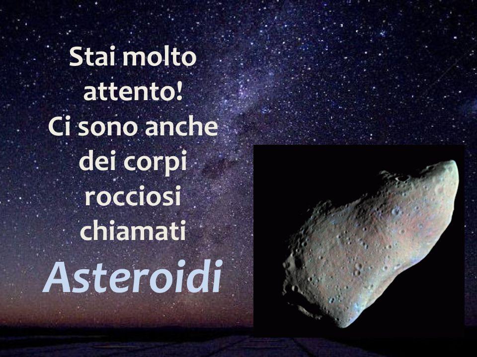 Stai molto attento! Ci sono anche dei corpi rocciosi chiamati Asteroidi