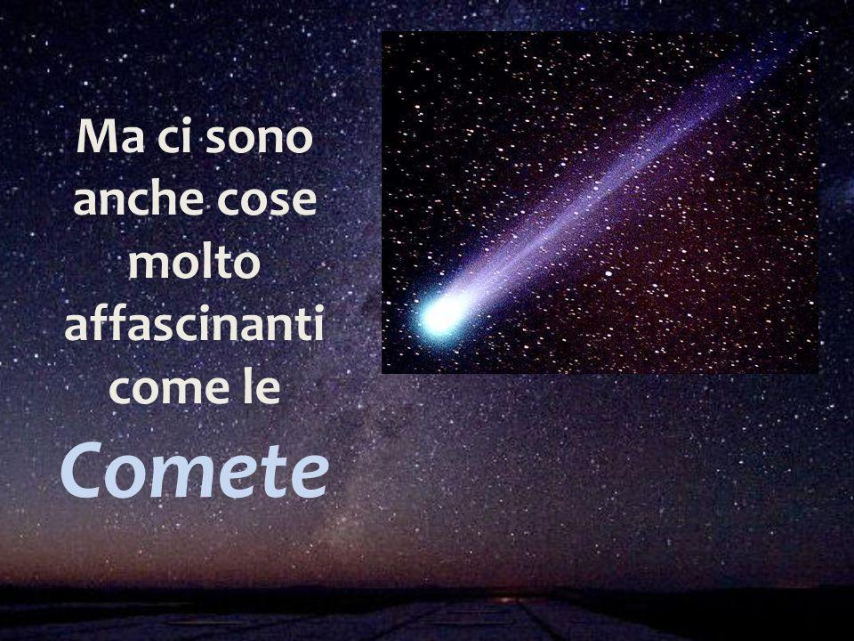 Ma ci sono anche cose molto affascinanti come le Comete