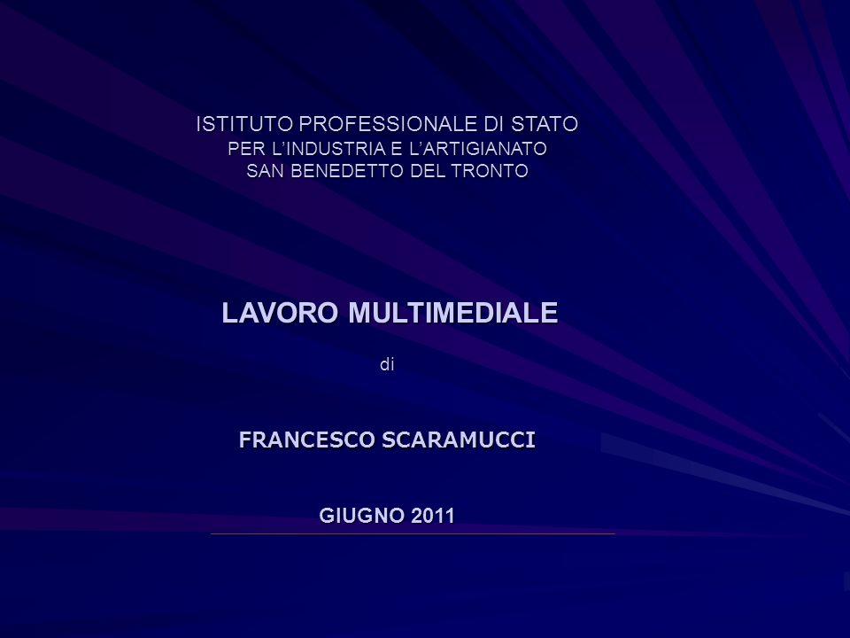 ISTITUTO PROFESSIONALE DI STATO PER L'INDUSTRIA E L'ARTIGIANATO SAN BENEDETTO DEL TRONTO LAVORO MULTIMEDIALE di FRANCESCO SCARAMUCCI GIUGNO 2011