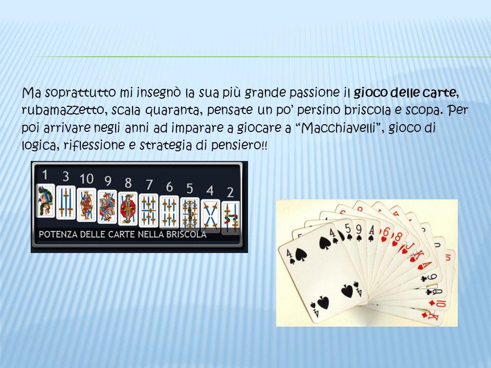 Ma soprattutto mi insegnò la sua più grande passione il gioco delle carte, rubamazzetto, scala quaranta, pensate un po' persino briscola e scopa.