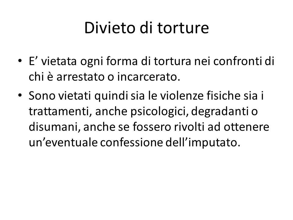 Divieto di torture E' vietata ogni forma di tortura nei confronti di chi è arrestato o incarcerato.