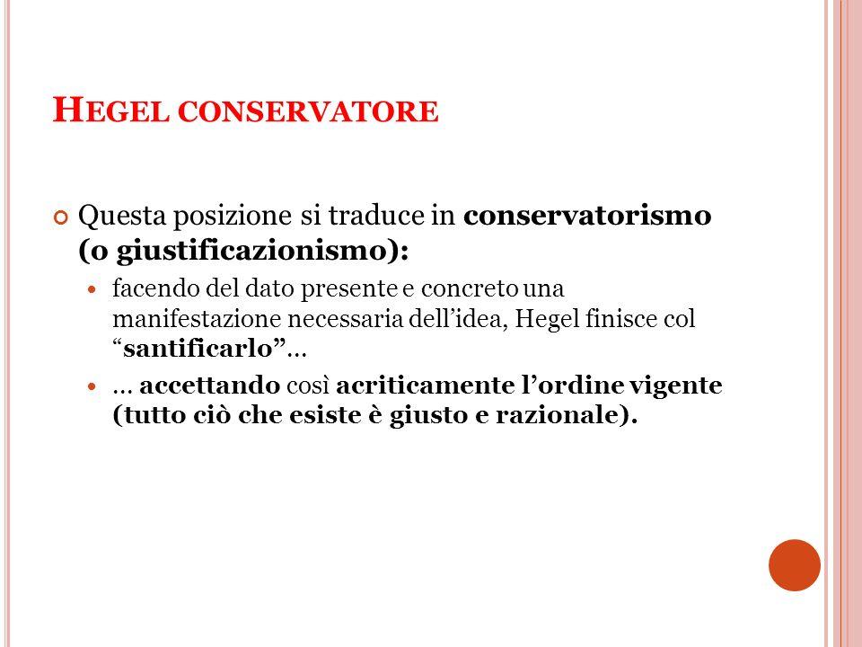 Hegel conservatore Questa posizione si traduce in conservatorismo (o giustificazionismo):