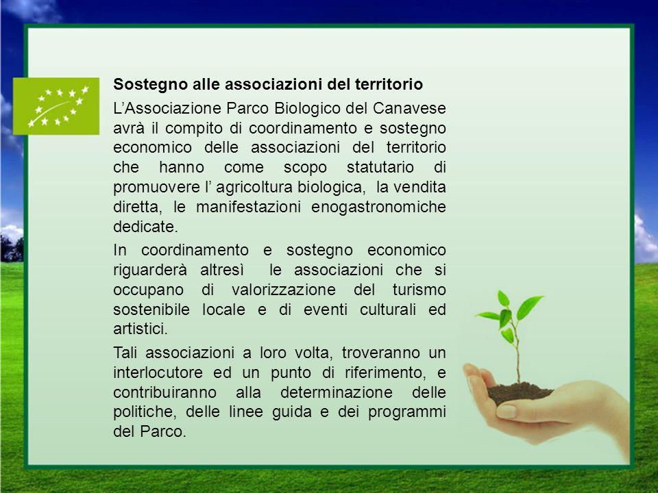Sostegno alle associazioni del territorio L'Associazione Parco Biologico del Canavese avrà il compito di coordinamento e sostegno economico delle associazioni del territorio che hanno come scopo statutario di promuovere l' agricoltura biologica, la vendita diretta, le manifestazioni enogastronomiche dedicate.
