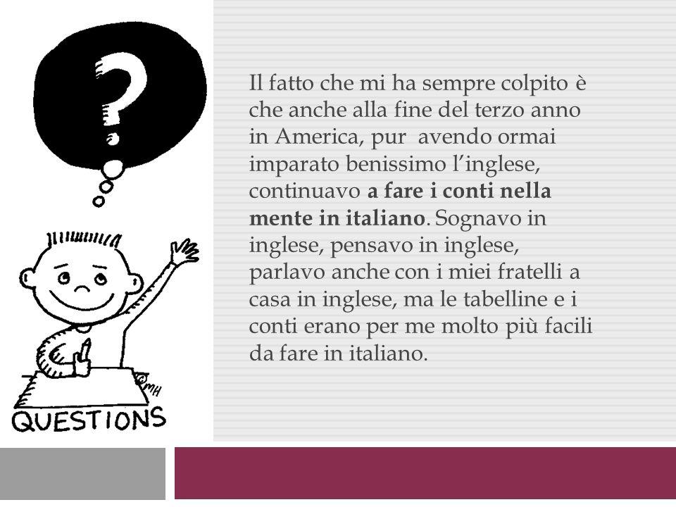 Il fatto che mi ha sempre colpito è che anche alla fine del terzo anno in America, pur avendo ormai imparato benissimo l'inglese, continuavo a fare i conti nella mente in italiano.