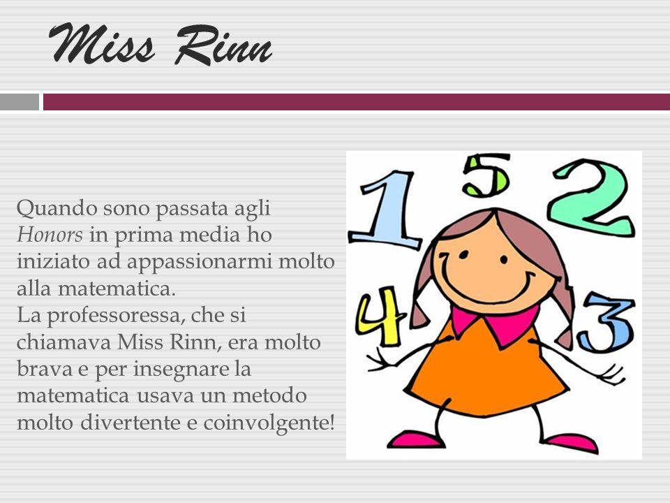 Miss Rinn Quando sono passata agli Honors in prima media ho iniziato ad appassionarmi molto alla matematica.