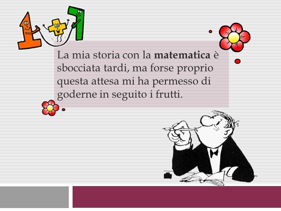 La mia storia con la matematica è sbocciata tardi, ma forse proprio questa attesa mi ha permesso di goderne in seguito i frutti.