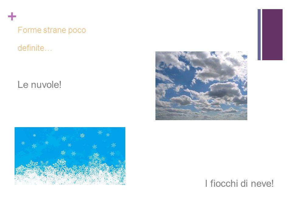 Forme strane poco definite… Le nuvole! I fiocchi di neve!