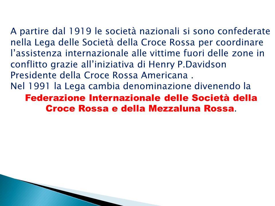 A partire dal 1919 le società nazionali si sono confederate nella Lega delle Società della Croce Rossa per coordinare l'assistenza internazionale alle vittime fuori delle zone in conflitto grazie all'iniziativa di Henry P.Davidson Presidente della Croce Rossa Americana .