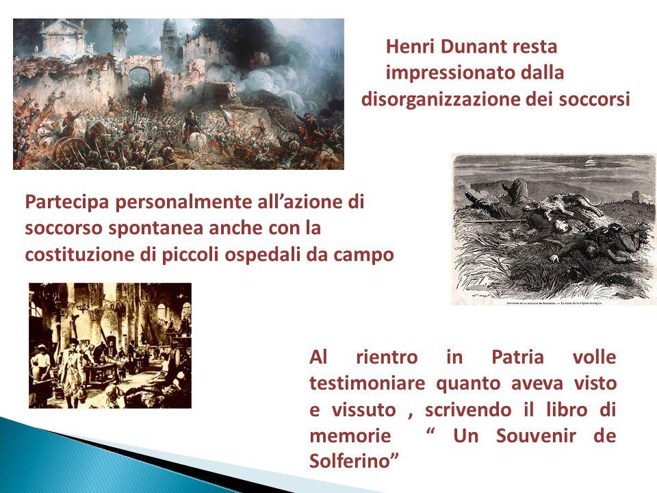 Henri Dunant resta impressionato dalla. disorganizzazione dei soccorsi. Partecipa personalmente all'azione di.