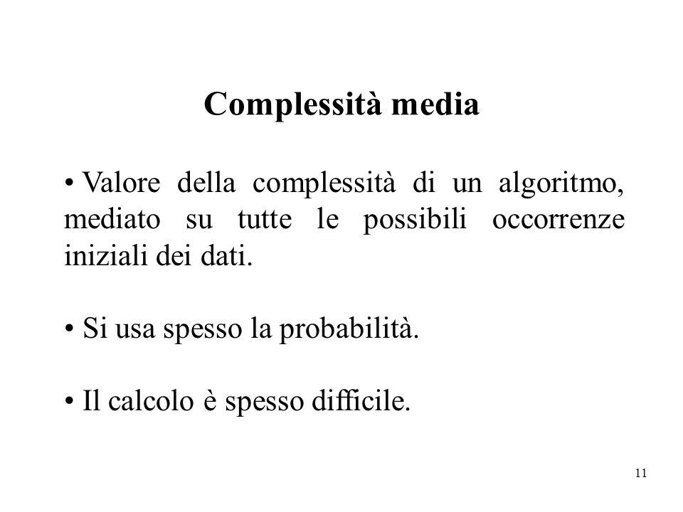 Complessità media Valore della complessità di un algoritmo, mediato su tutte le possibili occorrenze iniziali dei dati.