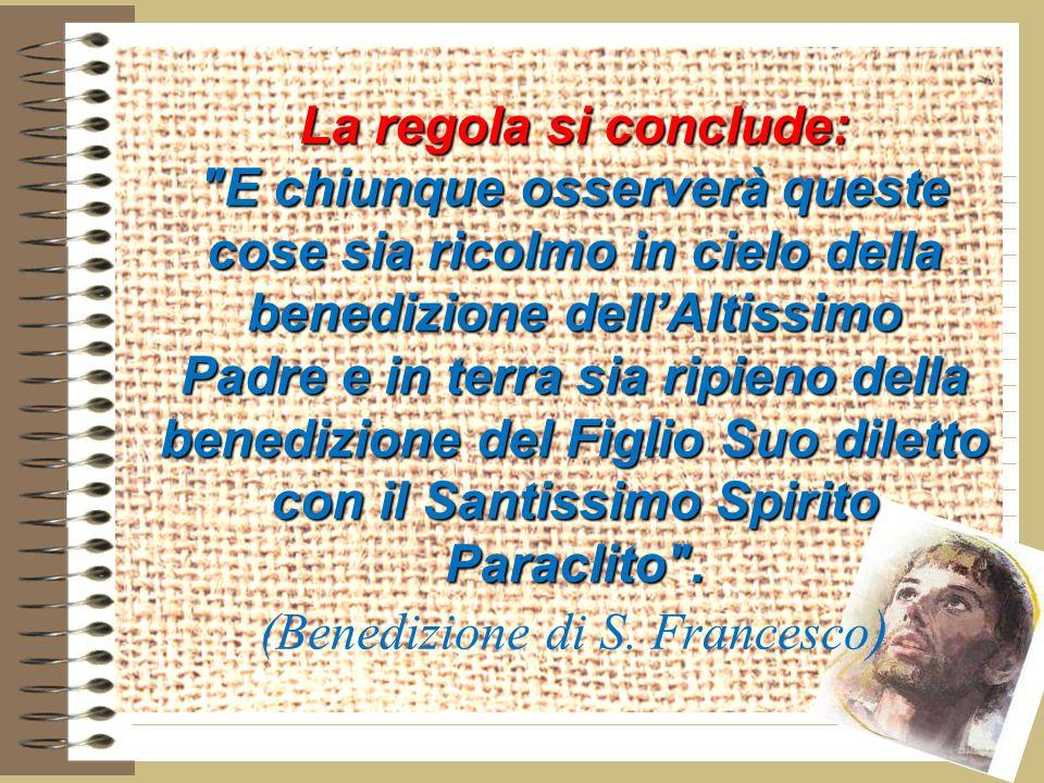La regola si conclude: E chiunque osserverà queste cose sia ricolmo in cielo della benedizione dell'Altissimo Padre e in terra sia ripieno della benedizione del Figlio Suo diletto con il Santissimo Spirito Paraclito .