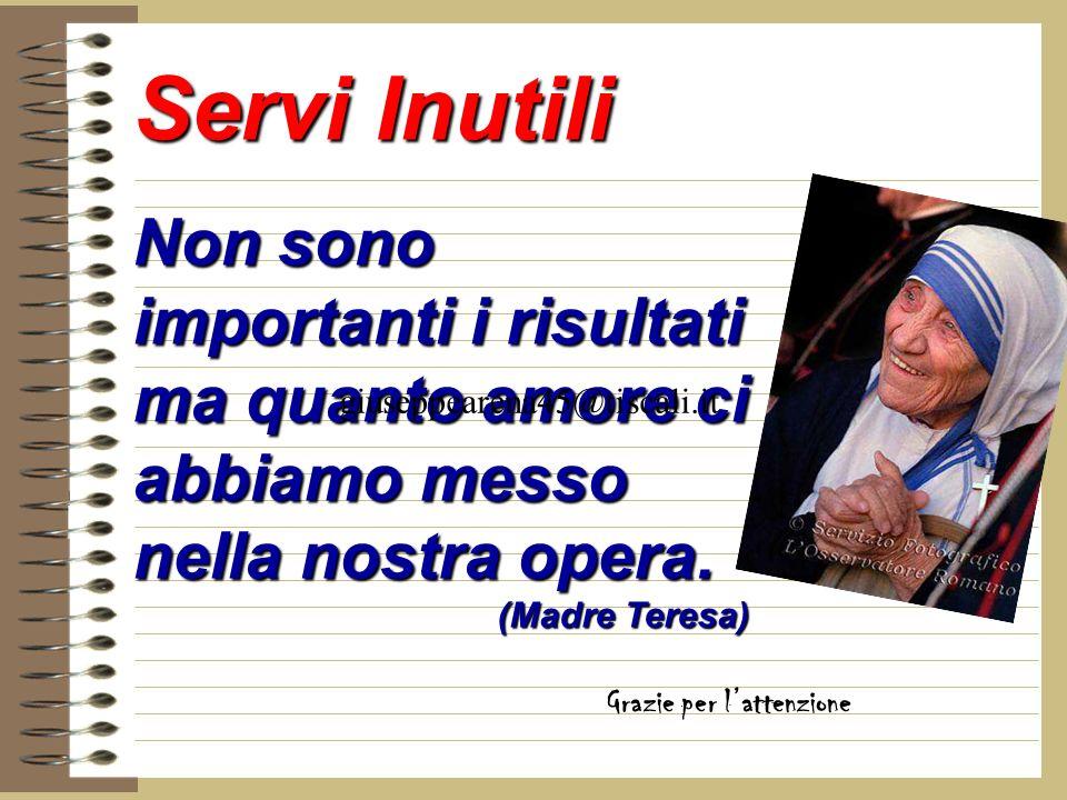 Servi Inutili Non sono importanti i risultati ma quanto amore ci abbiamo messo nella nostra opera. (Madre Teresa)