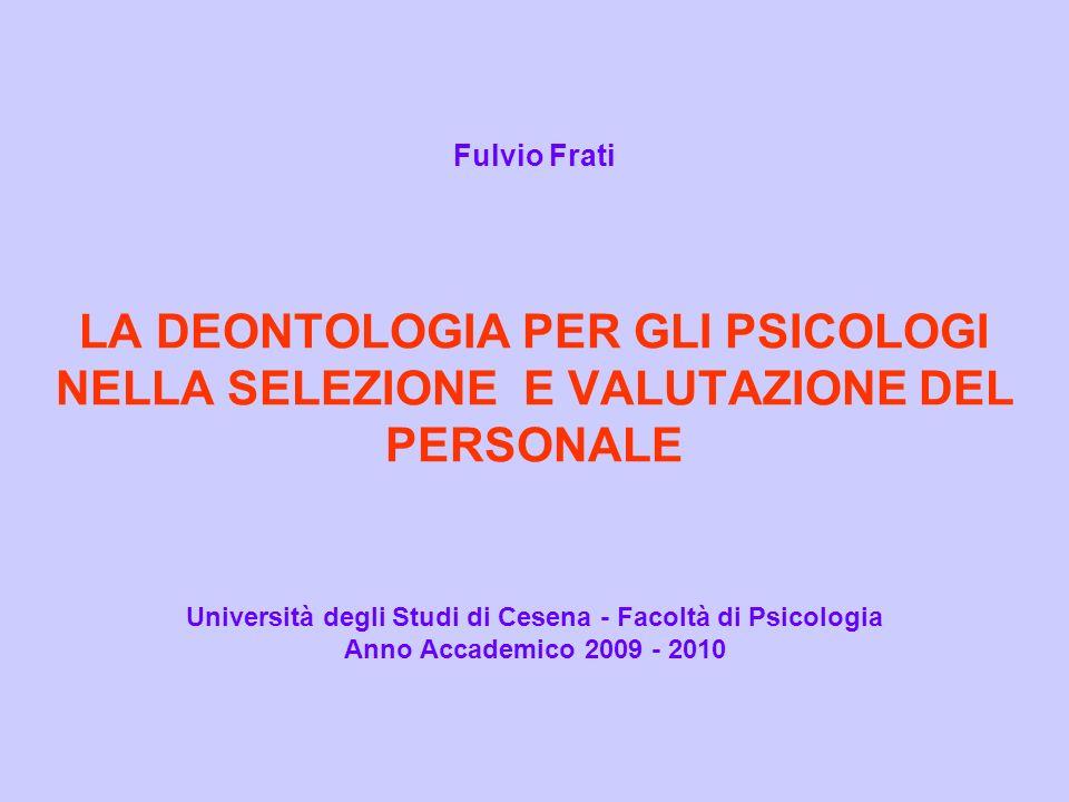 Fulvio Frati LA DEONTOLOGIA PER GLI PSICOLOGI NELLA SELEZIONE E VALUTAZIONE DEL PERSONALE Università degli Studi di Cesena - Facoltà di Psicologia Anno Accademico 2009 - 2010
