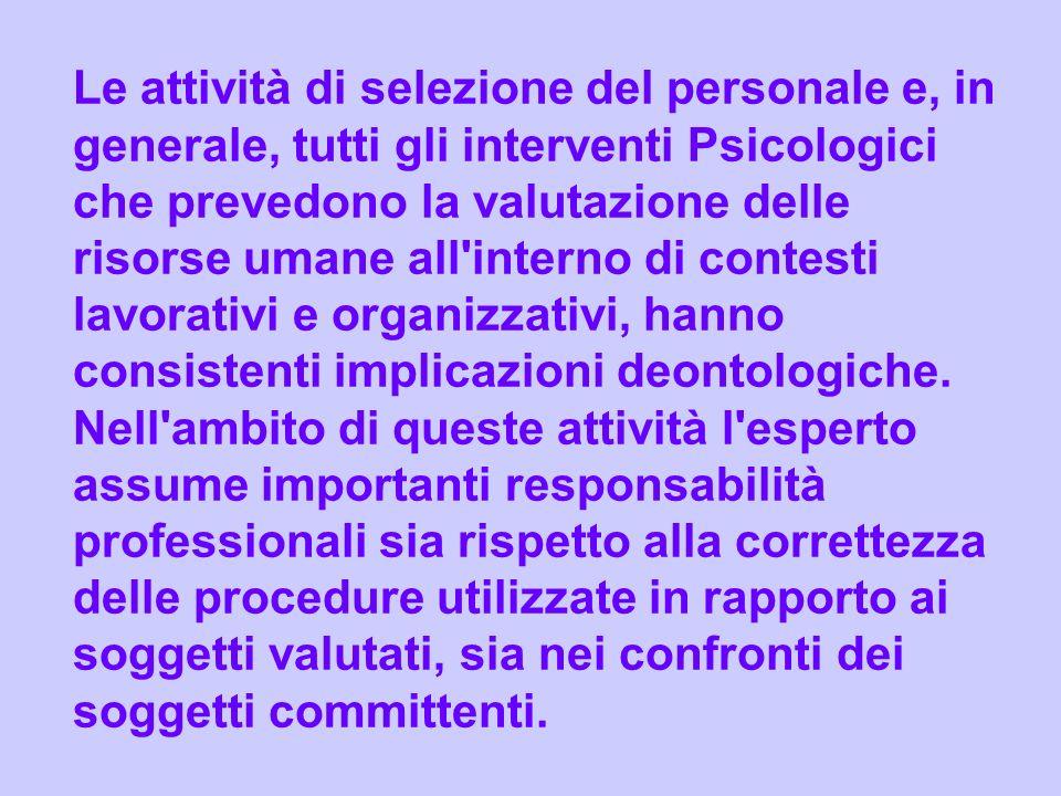 Le attività di selezione del personale e, in generale, tutti gli interventi Psicologici che prevedono la valutazione delle risorse umane all interno di contesti lavorativi e organizzativi, hanno consistenti implicazioni deontologiche.