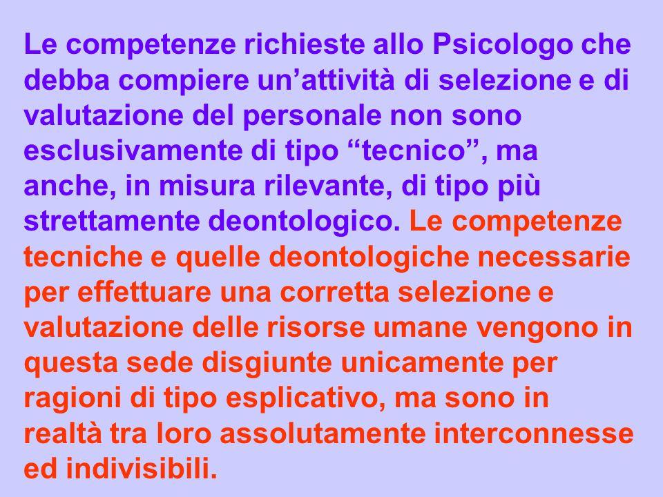 Le competenze richieste allo Psicologo che debba compiere un'attività di selezione e di valutazione del personale non sono esclusivamente di tipo tecnico , ma anche, in misura rilevante, di tipo più strettamente deontologico.