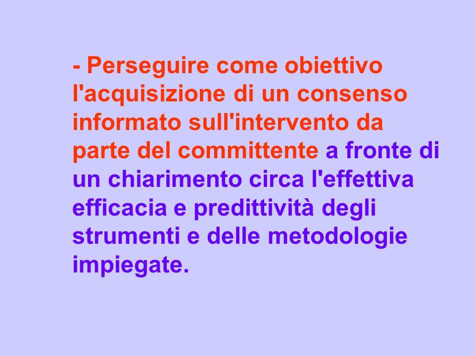 - Perseguire come obiettivo l acquisizione di un consenso informato sull intervento da parte del committente a fronte di un chiarimento circa l effettiva efficacia e predittività degli strumenti e delle metodologie impiegate.
