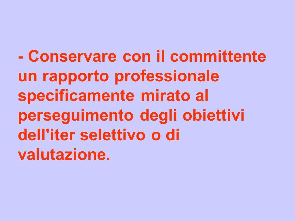 - Conservare con il committente un rapporto professionale specificamente mirato al perseguimento degli obiettivi dell iter selettivo o di valutazione.
