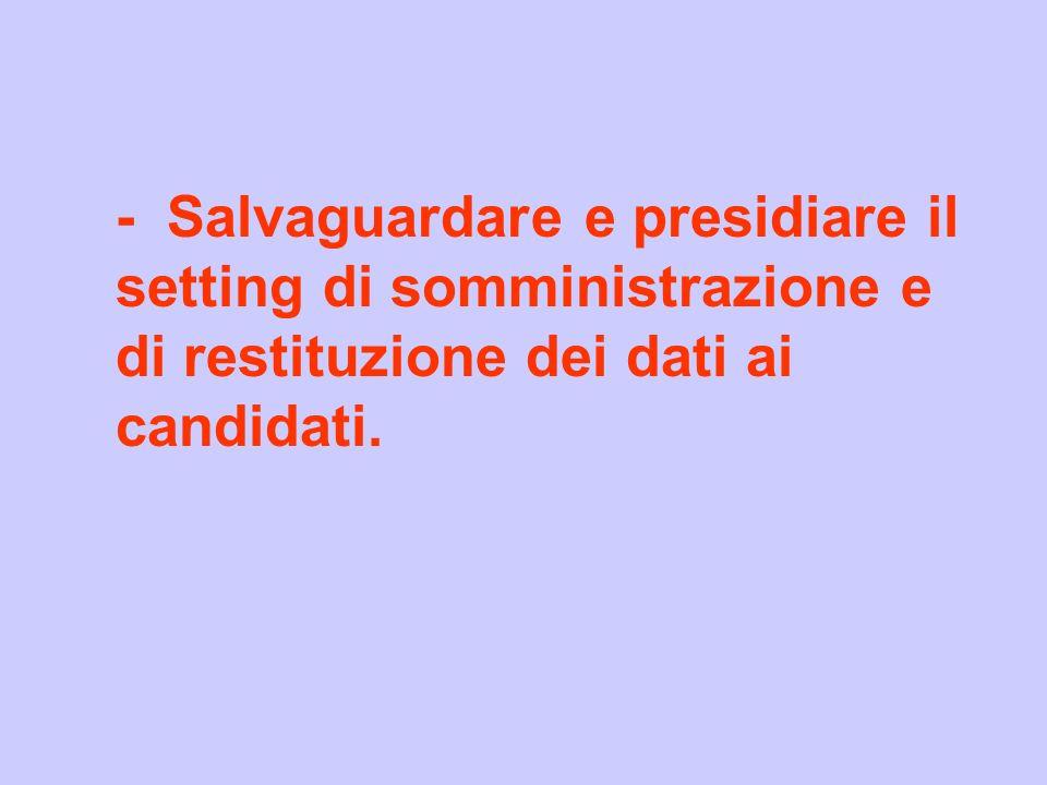 - Salvaguardare e presidiare il setting di somministrazione e di restituzione dei dati ai candidati.