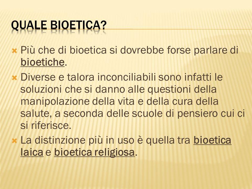 QUALE BIOETICA Più che di bioetica si dovrebbe forse parlare di bioetiche.