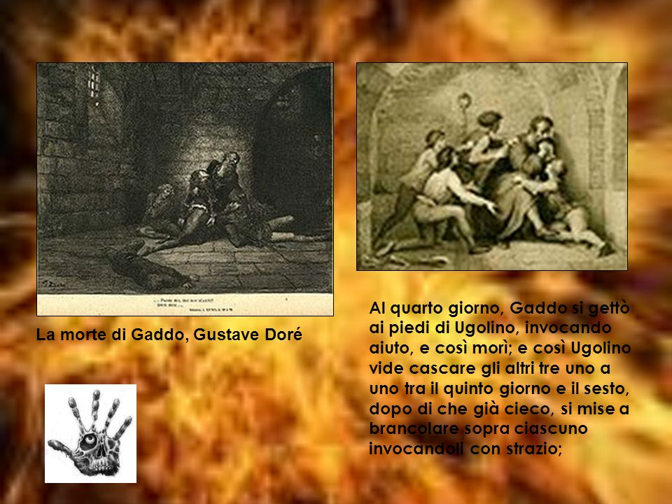 Al quarto giorno, Gaddo si gettò ai piedi di Ugolino, invocando aiuto, e così morì; e così Ugolino vide cascare gli altri tre uno a uno tra il quinto giorno e il sesto, dopo di che già cieco, si mise a brancolare sopra ciascuno invocandoli con strazio;