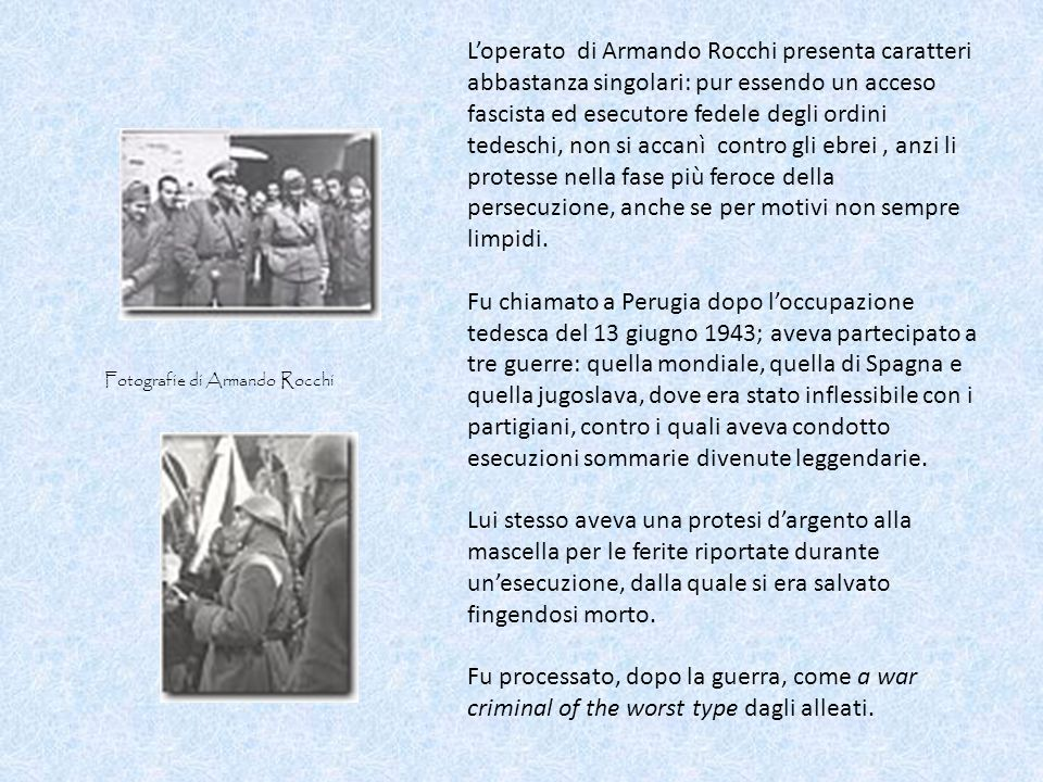 L'operato di Armando Rocchi presenta caratteri abbastanza singolari: pur essendo un acceso fascista ed esecutore fedele degli ordini tedeschi, non si accanì contro gli ebrei , anzi li protesse nella fase più feroce della persecuzione, anche se per motivi non sempre limpidi.