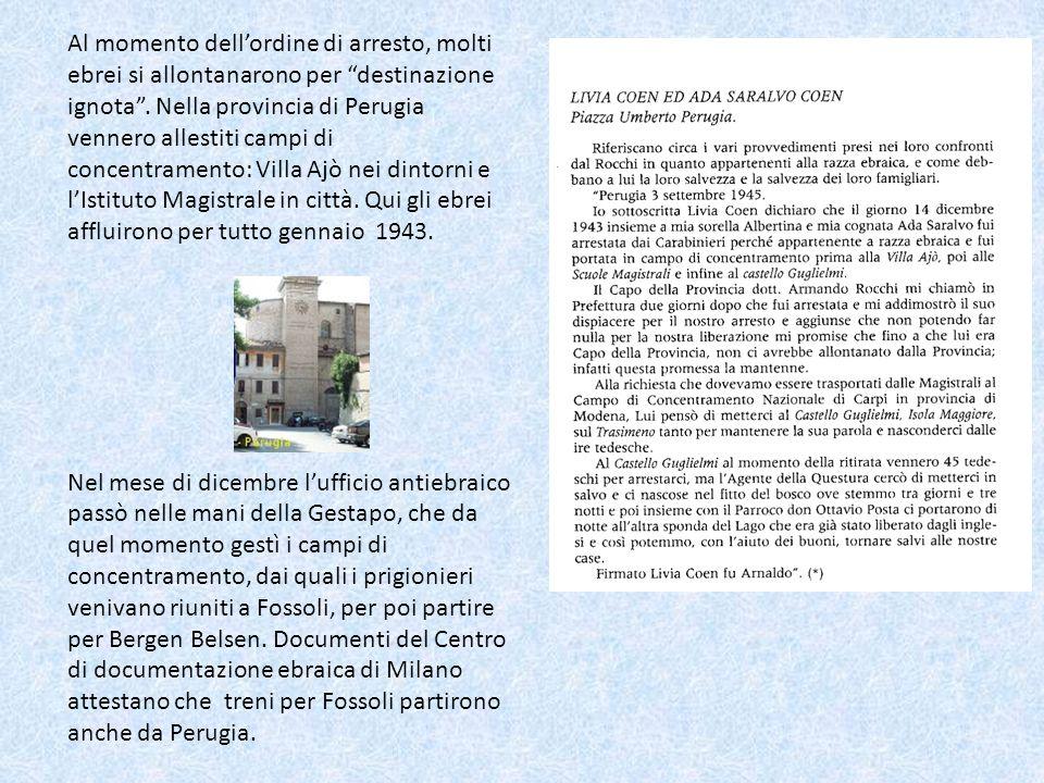 Al momento dell'ordine di arresto, molti ebrei si allontanarono per destinazione ignota . Nella provincia di Perugia vennero allestiti campi di concentramento: Villa Ajò nei dintorni e l'Istituto Magistrale in città. Qui gli ebrei affluirono per tutto gennaio 1943.