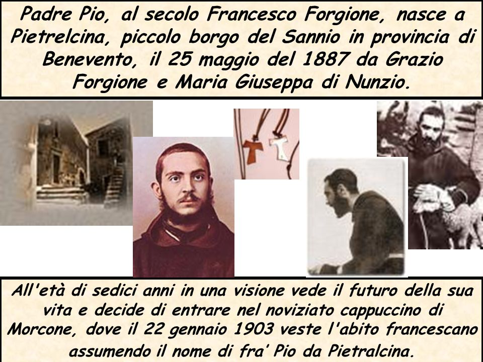 Padre Pio, al secolo Francesco Forgione, nasce a Pietrelcina, piccolo borgo del Sannio in provincia di Benevento, il 25 maggio del 1887 da Grazio Forgione e Maria Giuseppa di Nunzio.