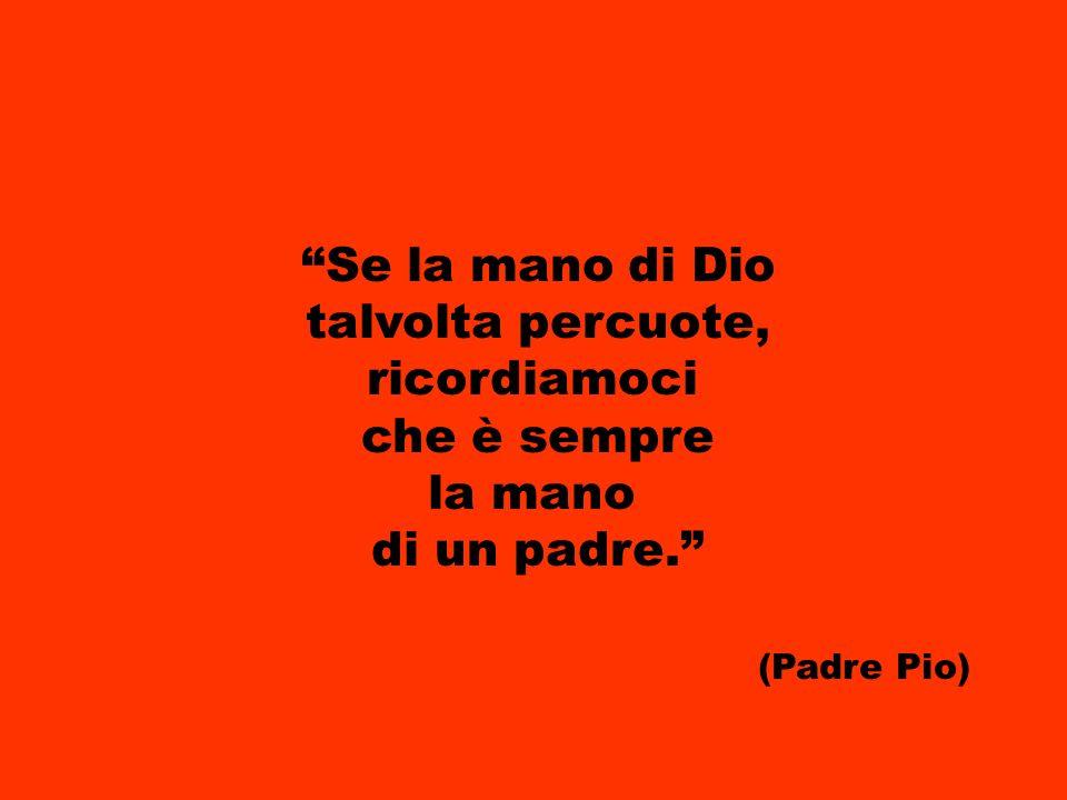 Se la mano di Dio talvolta percuote, ricordiamoci che è sempre la mano di un padre. (Padre Pio)