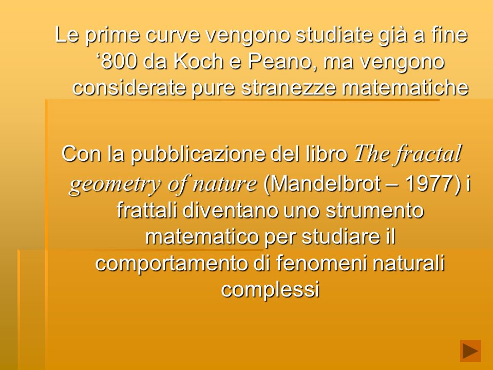 Le prime curve vengono studiate già a fine '800 da Koch e Peano, ma vengono considerate pure stranezze matematiche