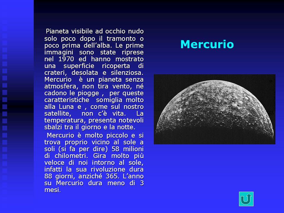 Pianeta visibile ad occhio nudo solo poco dopo il tramonto o poco prima dell'alba. Le prime immagini sono state riprese nel 1970 ed hanno mostrato una superficie ricoperta di crateri, desolata e silenziosa. Mercurio è un pianeta senza atmosfera, non tira vento, né cadono le piogge , per queste caratteristiche somiglia molto alla Luna e , come sul nostro satellite, non c'è vita. La temperatura, presenta notevoli sbalzi tra il giorno e la notte.
