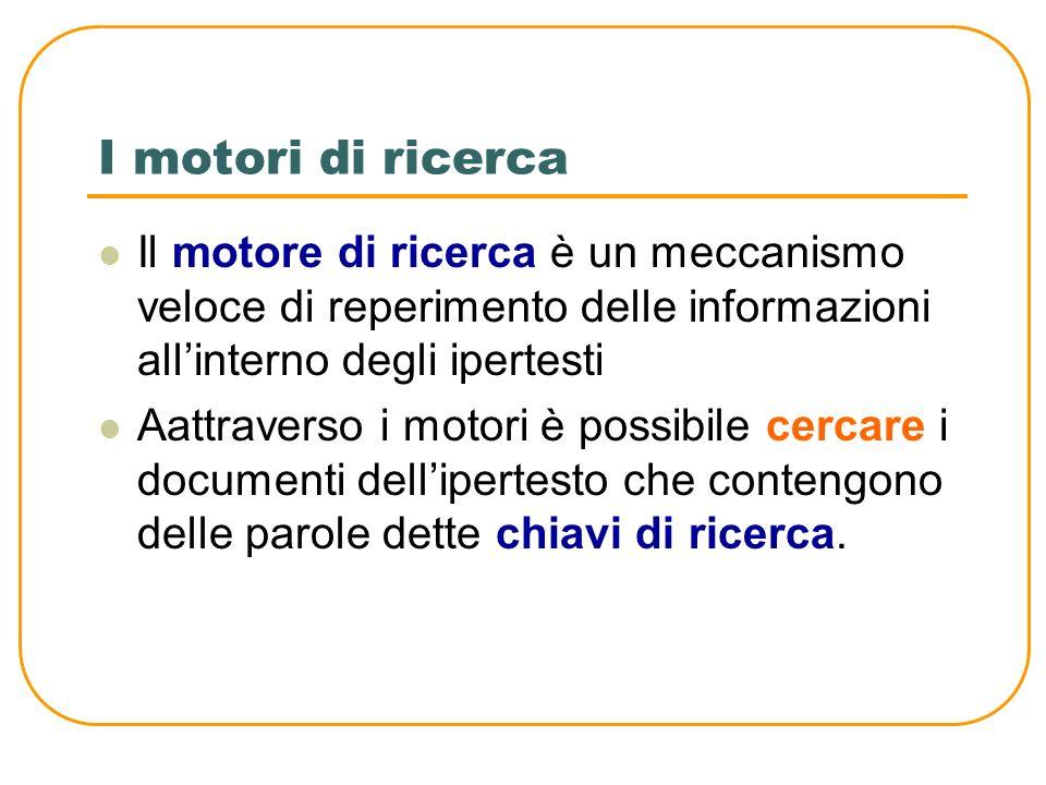 I motori di ricerca Il motore di ricerca è un meccanismo veloce di reperimento delle informazioni all'interno degli ipertesti.