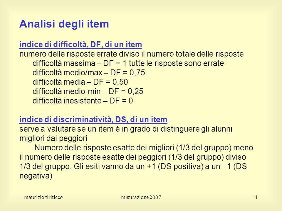 Analisi degli item indice di difficoltà, DF, di un item numero delle risposte errate diviso il numero totale delle risposte difficoltà massima – DF = 1 tutte le risposte sono errate difficoltà medio/max – DF = 0,75 difficoltà media – DF = 0,50 difficoltà medio-min – DF = 0,25 difficoltà inesistente – DF = 0 indice di discriminatività, DS, di un item serve a valutare se un item è in grado di distinguere gli alunni migliori dai peggiori Numero delle risposte esatte dei migliori (1/3 del gruppo) meno il numero delle risposte esatte dei peggiori (1/3 del gruppo) diviso 1/3 del gruppo. Gli esiti vanno da un +1 (DS positiva) a un –1 (DS negativa)
