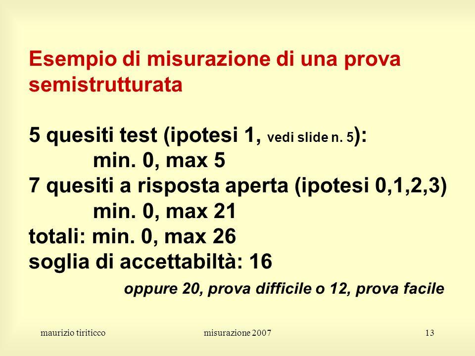 Esempio di misurazione di una prova semistrutturata 5 quesiti test (ipotesi 1, vedi slide n. 5): min. 0, max 5 7 quesiti a risposta aperta (ipotesi 0,1,2,3) min. 0, max 21 totali: min. 0, max 26 soglia di accettabiltà: 16 oppure 20, prova difficile o 12, prova facile