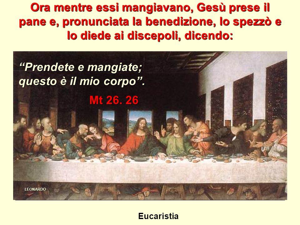 Ora mentre essi mangiavano, Gesù prese il pane e, pronunciata la benedizione, lo spezzò e lo diede ai discepoli, dicendo: