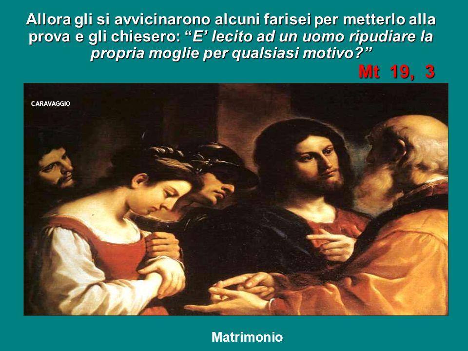 Allora gli si avvicinarono alcuni farisei per metterlo alla prova e gli chiesero: E' lecito ad un uomo ripudiare la propria moglie per qualsiasi motivo Mt 19, 3