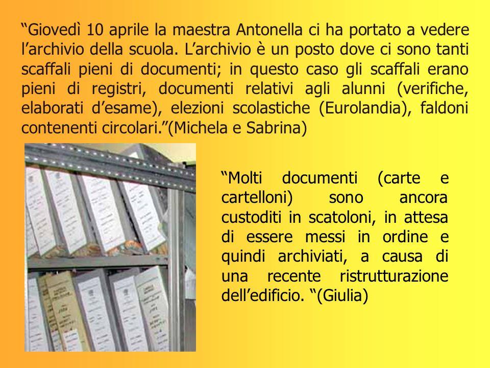 Giovedì 10 aprile la maestra Antonella ci ha portato a vedere l'archivio della scuola. L'archivio è un posto dove ci sono tanti scaffali pieni di documenti; in questo caso gli scaffali erano pieni di registri, documenti relativi agli alunni (verifiche, elaborati d'esame), elezioni scolastiche (Eurolandia), faldoni contenenti circolari. (Michela e Sabrina)