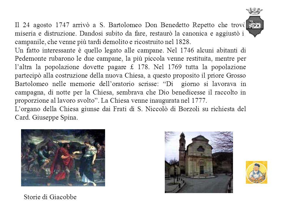 Il 24 agosto 1747 arrivò a S. Bartolomeo Don Benedetto Repetto che trovò miseria e distruzione. Dandosi subito da fare, restaurò la canonica e aggiustò il campanile, che venne più tardi demolito e ricostruito nel 1828.