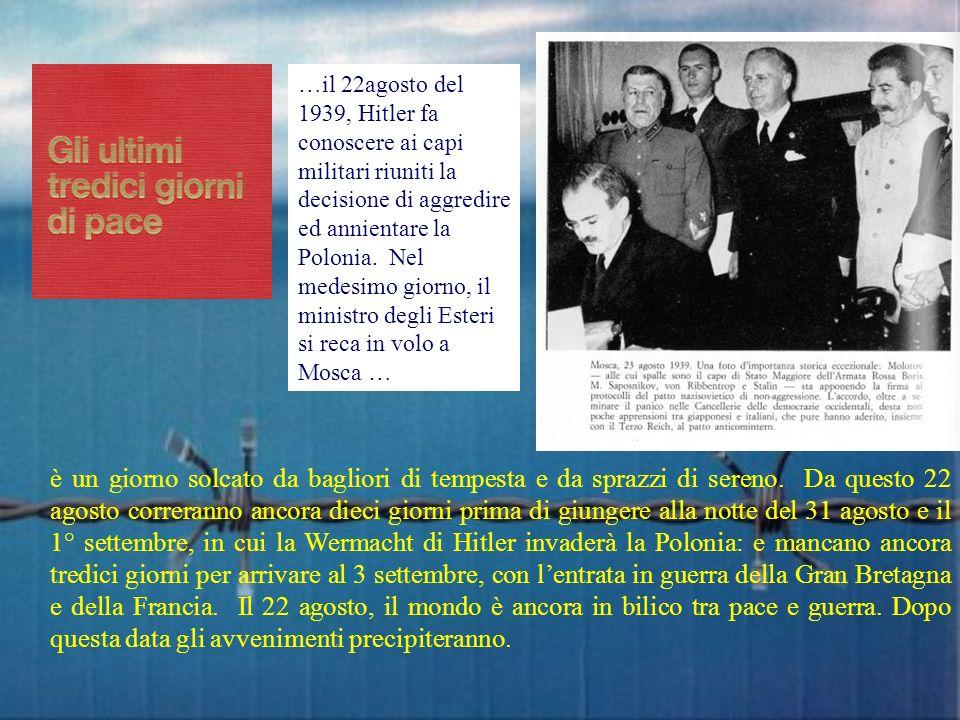 …il 22agosto del 1939, Hitler fa conoscere ai capi militari riuniti la decisione di aggredire ed annientare la Polonia. Nel medesimo giorno, il ministro degli Esteri si reca in volo a Mosca …