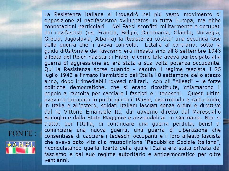 La Resistenza italiana si inquadrò nel più vasto movimento di opposizione al nazifascismo sviluppatosi in tutta Europa, ma ebbe connotazioni particolari. Nei Paesi sconfitti militarmente e occupati dai nazifascisti (es. Francia, Belgio, Danimarca, Olanda, Norvegia, Grecia, Jugoslavia, Albania) la Resistenza costituì una seconda fase della guerra che li aveva coinvolti. L Italia al contrario, sotto la guida dittatoriale del fascismo era rimasta sino all 8 settembre 1943 alleata del Reich nazista di Hitler, e come tale aveva partecipato alla guerra di aggressione ed era stata a sua volta potenza occupante. Qui la Resistenza sorse quando – caduto il regime fascista il 25 luglio 1943 e firmato l'armistizio dall Italia l 8 settembre dello stesso anno, dopo irrimediabili rovesci militari, con gli Alleati – le forze politiche democratiche, che si erano ricostituite, chiamarono il popolo a raccolta per cacciare i fascisti e i tedeschi. Questi ultimi avevano occupato in pochi giorni il Paese, disarmando e catturando, in Italia e all estero, soldati italiani lasciati senza ordini e direttive dal re Vittorio Emanuele III, dal governo diretto dal Maresciallo Badoglio e dallo Stato Maggiore e avviandoli ai in Germania. Non si trattò, per l Italia, di continuare una guerra perduta, bensì di cominciare una nuova guerra, una guerra di Liberazione che consentisse di cacciare i tedeschi occupanti e il loro alleato fascista che aveva dato vita alla mussoliniana Repubblica Sociale Italiana , riconquistando quella libertà della quale l Italia era stata privata dal fascismo e dal suo regime autoritario e antidemocratico per oltre vent anni.