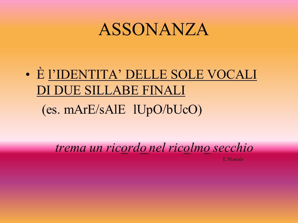 ASSONANZA È l'IDENTITA' DELLE SOLE VOCALI DI DUE SILLABE FINALI