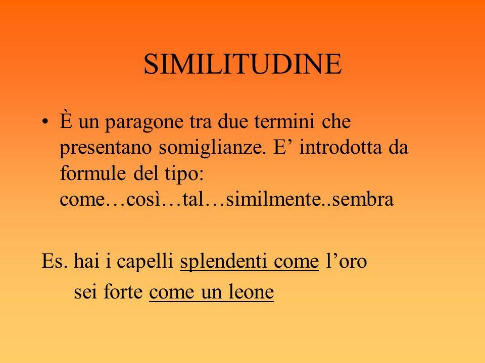 SIMILITUDINE È un paragone tra due termini che presentano somiglianze. E' introdotta da formule del tipo: come…così…tal…similmente..sembra.
