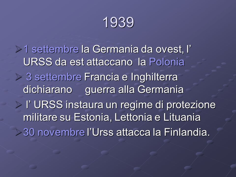 1939 1 settembre la Germania da ovest, l' URSS da est attaccano la Polonia. 3 settembre Francia e Inghilterra dichiarano guerra alla Germania.