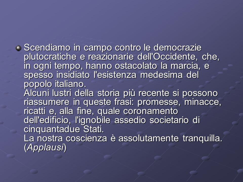 Scendiamo in campo contro le democrazie plutocratiche e reazionarie dell Occidente, che, in ogni tempo, hanno ostacolato la marcia, e spesso insidiato l esistenza medesima del popolo italiano.