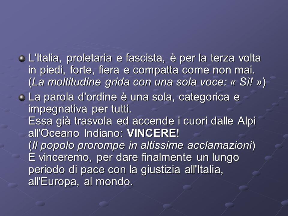 L Italia, proletaria e fascista, è per la terza volta in piedi, forte, fiera e compatta come non mai. (La moltitudine grida con una sola voce: « Sì! »)