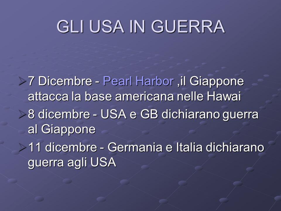 GLI USA IN GUERRA 7 Dicembre - Pearl Harbor ,il Giappone attacca la base americana nelle Hawai. 8 dicembre - USA e GB dichiarano guerra al Giappone.